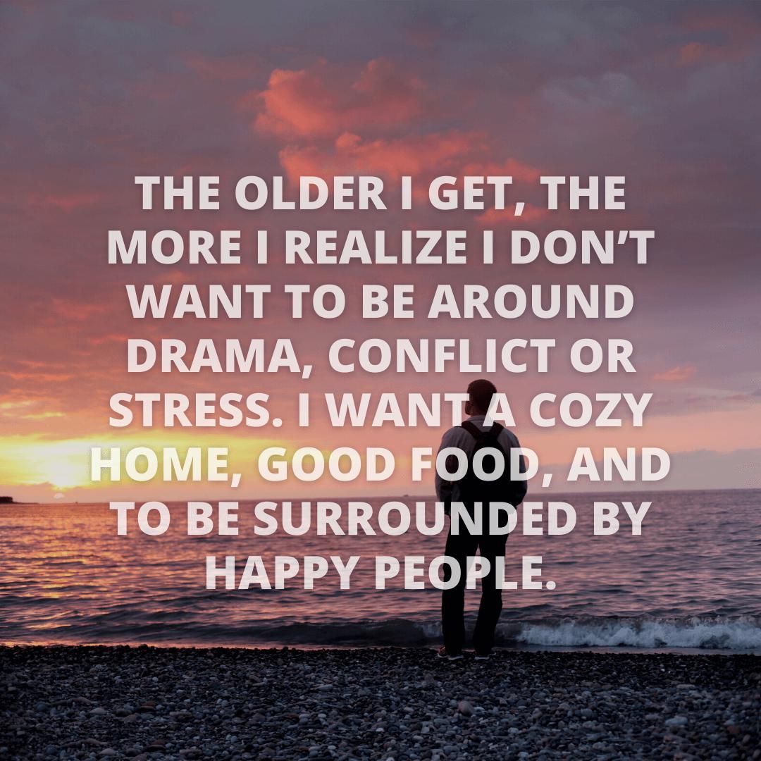 The Older I...